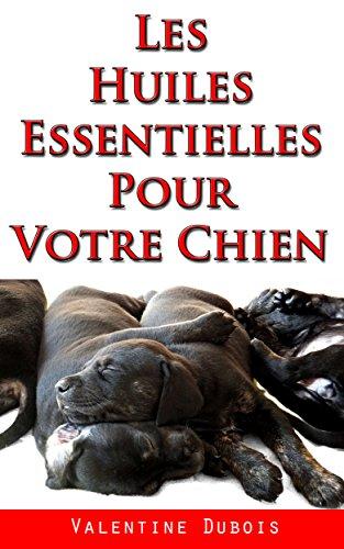 Les huiles essentielles pour votre Chien: Des remèdes naturels et sûrs pour votre chien ou votre chiot