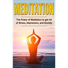 Meditation: The Power Of Meditation To Get Rid Of Stress, Depression And Anxiety (Happiness,  Mindfulness, Yoga, Meditation Technique, Meditation for Beginner) (English Edition)