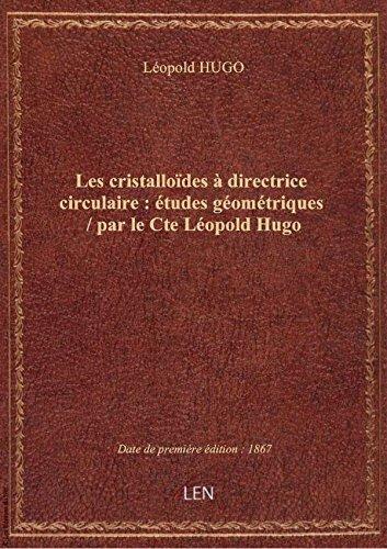 Les cristallodes directricecirculaire: tudesgomtriques / parleCteLopold Hugo