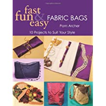 Fast, Fun and Easy Fabric Bags: 10 Projects to Suit Your Style (Fast, Fun & Easy)