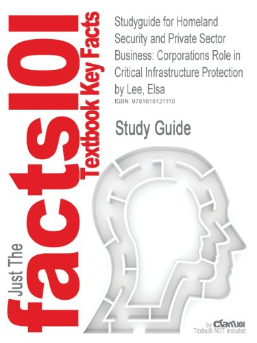 Studyguide for Homeland Security and Private Sector Business: Corporations Role in Critical Infrastructure Protection by Lee, Elsa, ISBN 9781420070781 (Cram101 Textbook Outlines)
