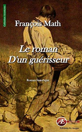 Le roman d'un guérisseur: Roman historique (Aventures) par François Math