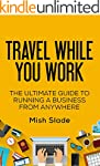 Travel While You Work: The Ultimate G...