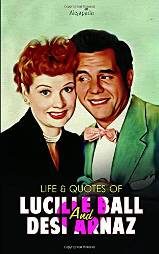 Life & Quotes of Lucille Ball and Desi Arnaz -