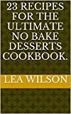 23 Recipes for the Ultimate No Bake Desserts Cookbook. (English Edition)