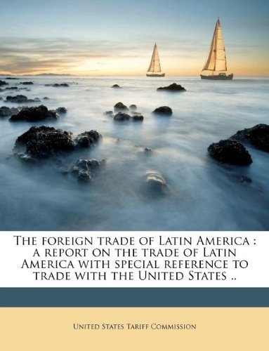 The foreign trade of Latin America: a report on the trade of Latin America with special reference to trade with the United States ..