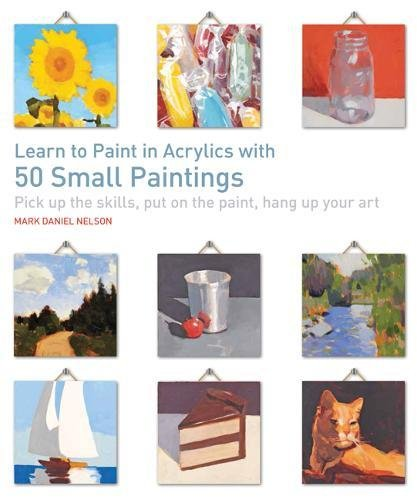 Learn to Paint in Acrylics with 50 Small Paintings: Pick Up the Skills, Put on the Paint, Hang Up Your Art par Mark Daniel Nelson