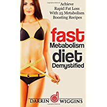 Fast Metabolism Diet: Demystified - Achieve Rapid Fat Loss With 25 Metabolism Boosting Recipes by Darrin Wiggins (2015-01-30)