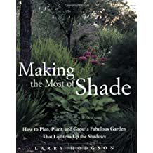 Making the Most of Shade: How to Plan, Plant, and Grow a Fabulous Garden that Lightens up the Shadows by Larry Hodgson (2005-04-16)