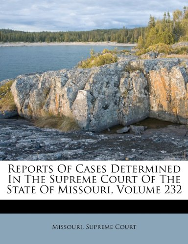 Reports Of Cases Determined In The Supreme Court Of The State Of Missouri, Volume 232