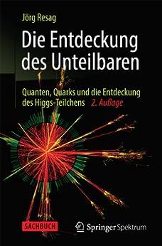 Die Entdeckung des Unteilbaren: Quanten, Quarks und die Entdeckung des Higgs-Teilchens von [Resag, Jörg]