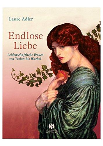 Endlose Liebe: Leidenschaftliche Frauen in der Kunst von Tizian bis Warhol