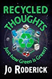 Just how Green is Green?Recycled Thoughts will change your views on current environmental challenges. We can no longer afford to ignore the obvious because it is inconvenient.Logos, slogans, and Carbon Footprints are not Magic Filters that clean up o...