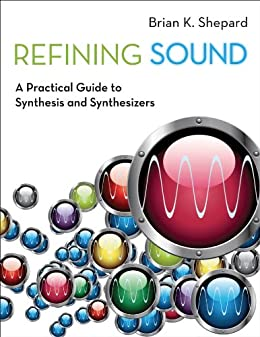 Refining Sound: A Practical Guide to Synthesis and Synthesizers par [Shepard, Brian K.]