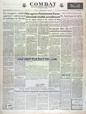 COMBAT [No 3199] du 15/10/1954 - LE CONGRES RADICAL APPROUVE ENTIEREMENT LA POLITIQUE DE MENDES - UNE AGENCE D'ARMEMENTS FRANCO - ALLEMANDE ETUDIEE PAR LES EXPERTS FRANCAIS ET LES SERVICES DE BONN - M. AMERIQUE EN 1976 - SARREBRUCK ELEVE DES REVENDICATION ECONOMIQUES - CHURCHILL FACE A UNE GRAVE CRISE SOCIALE - CHARLIE CHAPLIN A APPORTE SON AIDE A L'ABBE PIERRE