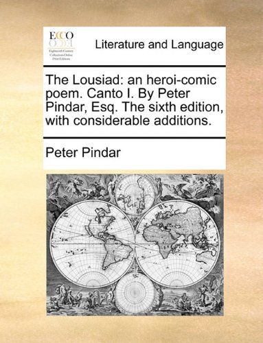 The Lousiad: an heroi-comic poem. Canto I. By Peter Pindar, Esq. The sixth edition, with considerable additions.