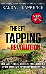 The EFT Tapping Revolution: cure anxiety, stress, addictions, pain, and attract love and wealth with the ultimate tapping solution (English Edition)