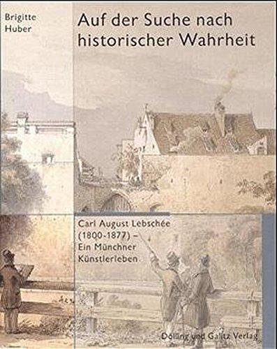 Auf der Suche nach historischer Wahrheit. Carl August Lebschée (1800-1877). Ein Münchener...