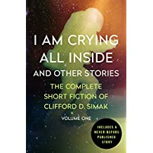 I Am Crying All Inside: And Other Stories (Complete Short Fiction of Clifford D. Simak)