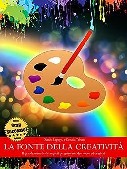 La fonte della creatività - Il grande manuale dei segreti per generare idee nuove ed originali (TERZA EDIZIONE) di [Takumi, Yamada, Lapegna, Danilo]