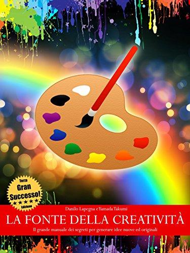La fonte della creatività - Il grande manuale dei segreti per generare idee nuove ed originali (TERZA EDIZIONE)