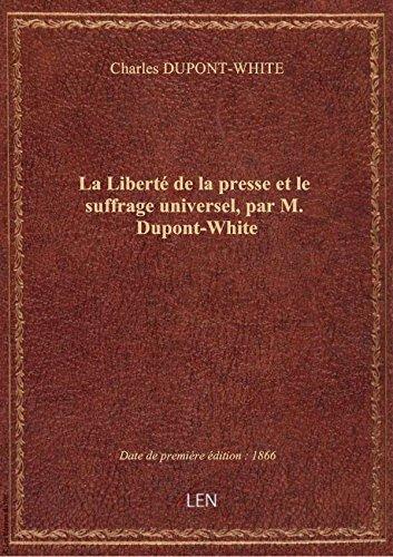 La Liberté de la presse et le suffrage universel, par M. Dupont-White par Charles DUPONT-WHITE