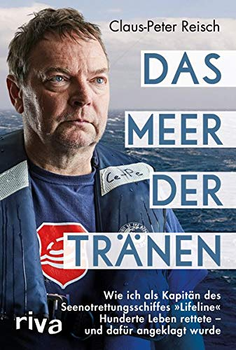 Das Meer der Tränen: Wie ich als Kapitän des Seenotrettungsschiffes »Lifeline« Hunderte Leben rettete - und dafür angeklagt wurde. Mit einem Vorwort von Udo Lindenberg