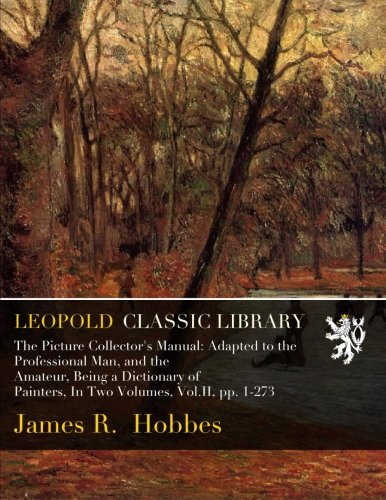 The Picture Collector's Manual: Adapted to the Professional Man, and the Amateur, Being a Dictionary of Painters, In Two Volumes, Vol.II, pp. 1-273 por James R. Hobbes