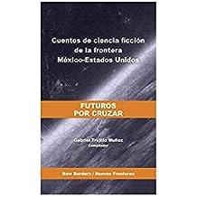 Futuros por cruzar: Cuentos de ciencia ficción de la frontera México-Estados Unidos (New Borders / Nuevas Fronteras nº 2)