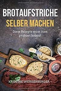 Brotaufstriche selber machen: Das Kochbuch mit den leckersten...