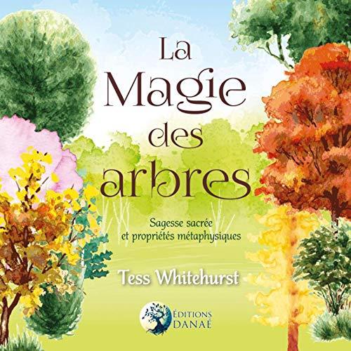 La Magie des Arbres: Sagesse Sacrée et Propriétés Métaphysiques par Tess Whitehurst