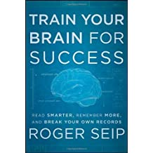 Train Your Brain For Success: Read Smarter, Remember More, and Break Your Own Records by Roger Seip (2012-07-31)