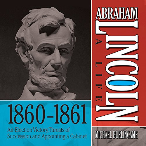 Abraham Lincoln: A Life 1860-1861: An Election Victory, Threats of Secession, and Appointing a Cabinet