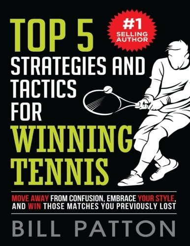 Top 5 Strategies and Tactics for Winning Tennis: with Mental and Emotional Foundations, and How to End Cheating in Juniors: Volume 1 (Tennis Strategy Series)