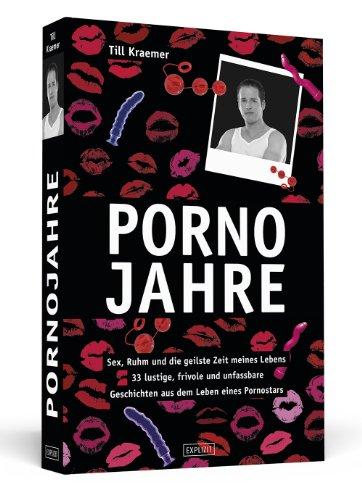 Pornojahre: Sex, Ruhm und die geilste Zeit meines Lebens - 33 lustvolle, frivole und unfassbare Geschichten aus dem Leben eines Pornostars