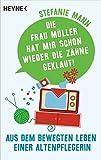 Die Frau Müller hat mir schon wieder die Zähne geklaut!: Aus dem bewegten Leben einer Altenpflegerin - aufgeschrieben von Carina Heer