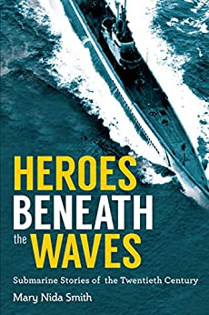 Heroes Beneath the Waves: True Submarine Stories of the Twentieth Century di [Smith, Mary Nida]