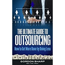The Ultimate Guide to Outsourcing - How to Get More Done by Doing Less (English Edition)