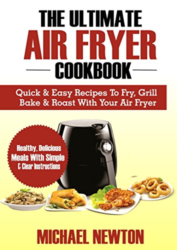 THE ULTIMATE AIR FRYER COOKBOOK: Quick & Easy Recipes To Fry, Grill, Bake & Roast With Your Air Fryer (English Edition)