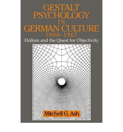 [(Gestalt Psychology in German Culture, 1890-1967: Holism and the Quest for Objectivity)] [Author: Mitchell G. Ash] published on (April, 2007)