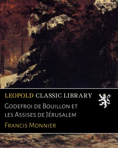 Godefroi de Bouillon et les Assises de Jérusalem Francis Bouillon