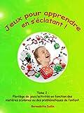 Jeux pour apprendre en s'éclatant (Tome 2 : florilège de jeux/activités en fonction des matières scolaires ou des problématiques de l'enfant)...