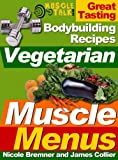 Vegetarian Muscle Menus : Great Tasting Recipes for Vegetarian Bodybuilders