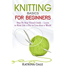 Knitting Basics for Beginners: Step By Step Visual Guide – Learn to Knit Like a Pro in Less than a Week! (English Edition)