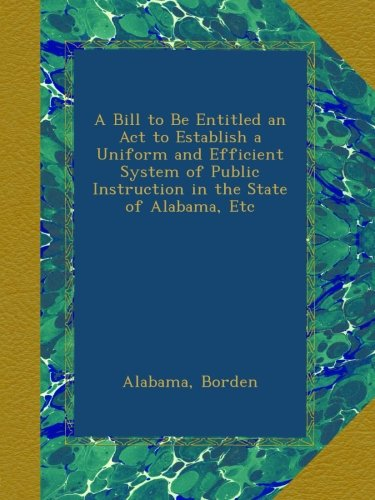 Alabama Uniform (A Bill to Be Entitled an Act to Establish a Uniform and Efficient System of Public Instruction in the State of Alabama, Etc)