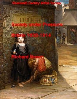 Society under Pressure: Britain 1830-1914 (Nineteenth Century British Society Book 6) by [Richard Brown]