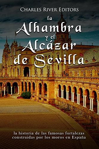 La Alhambra y el Alcázar de Sevilla: la historia de las famosas fortalezas construidas por los moros en España