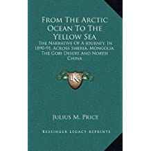 From the Arctic Ocean to the Yellow Sea: The Narrative of a Journey, in 1890-91, Across Siberia, Mongolia, the Gobi Desert and North China
