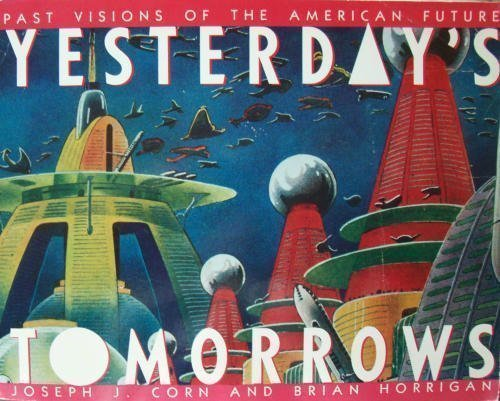 Yesterday's Tomorrows: Past Visions of the American Future by Joseph J. Corn (1984-08-01)