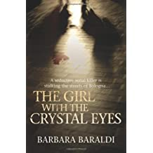 [The Girl with the Crystal Eyes: A Seductive Serial Killer is Stalking the Streets of Bologna...] [By: Baraldi, Barbara] [May, 2010]
